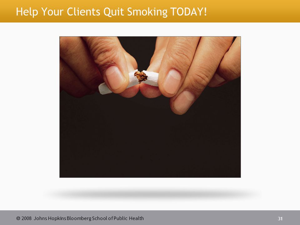 2008 Johns Hopkins Bloomberg School of Public Health 31 Help Your Clients Quit Smoking TODAY!