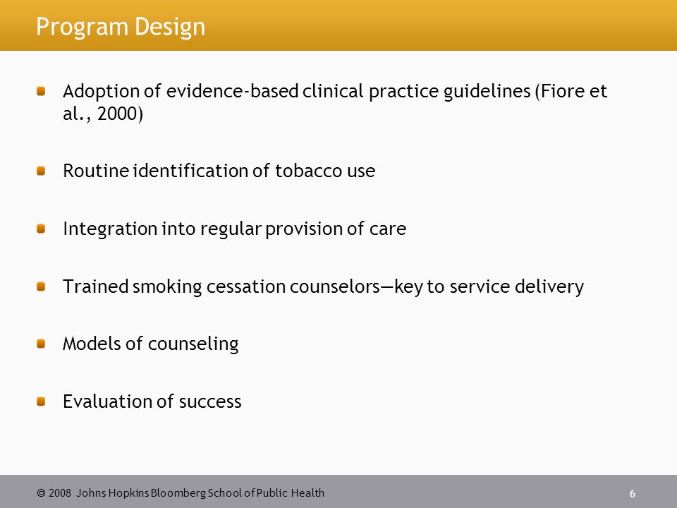 2008 Johns Hopkins Bloomberg School of Public Health 6 Program Design Adoption of evidence-based clinical practice guidelines (Fiore et al., 2000) Routine identification of tobacco use Integration into regular provision of care Trained smoking cessation counselorskey to service delivery Models of counseling Evaluation of success