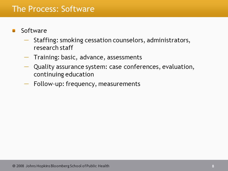 2008 Johns Hopkins Bloomberg School of Public Health 8 The Process: Software Software Staffing: smoking cessation counselors, administrators, research