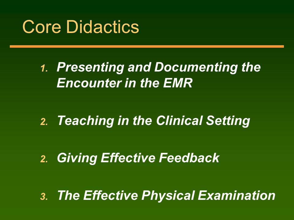 Core Didactics 1. Presenting and Documenting the Encounter in the EMR 2. Teaching in the Clinical Setting 2. Giving Effective Feedback 3. The Effectiv