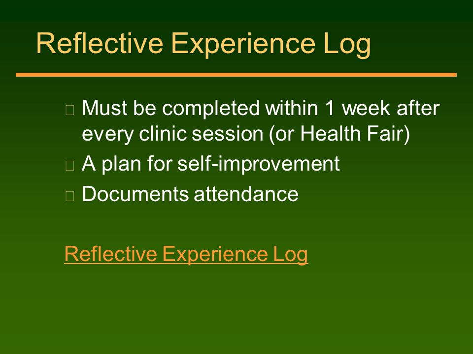 Reflective Experience Log n Must be completed within 1 week after every clinic session (or Health Fair) n A plan for self-improvement n Documents atte