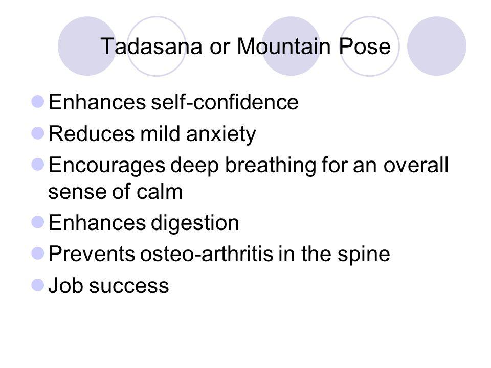 Tadasana or Mountain Pose Enhances self-confidence Reduces mild anxiety Encourages deep breathing for an overall sense of calm Enhances digestion Prev
