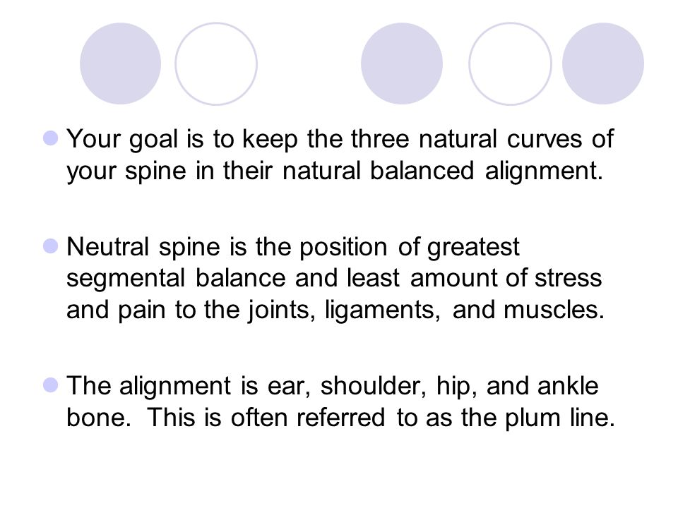 Your goal is to keep the three natural curves of your spine in their natural balanced alignment. Neutral spine is the position of greatest segmental b
