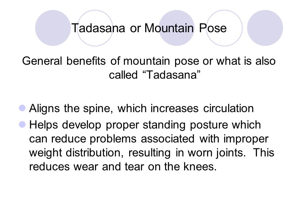 Tadasana or Mountain Pose General benefits of mountain pose or what is also called Tadasana Aligns the spine, which increases circulation Helps develo