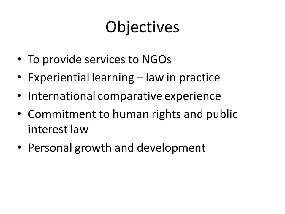 Objectives To provide services to NGOs Experiential learning – law in practice International comparative experience Commitment to human rights and public interest law Personal growth and development