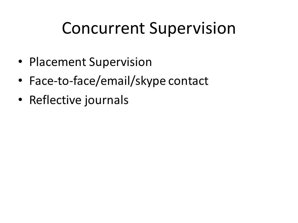 Concurrent Supervision Placement Supervision Face-to-face/email/skype contact Reflective journals