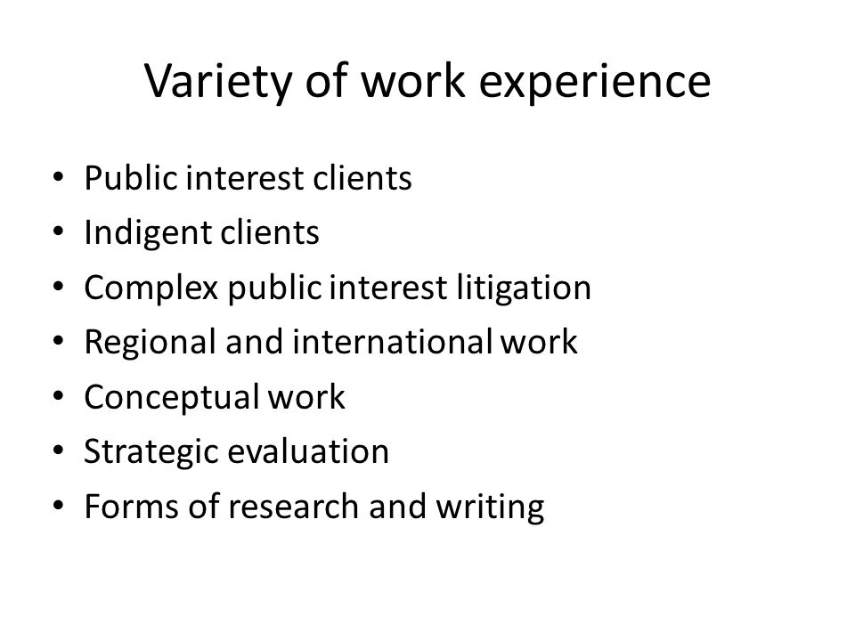 Variety of work experience Public interest clients Indigent clients Complex public interest litigation Regional and international work Conceptual work Strategic evaluation Forms of research and writing