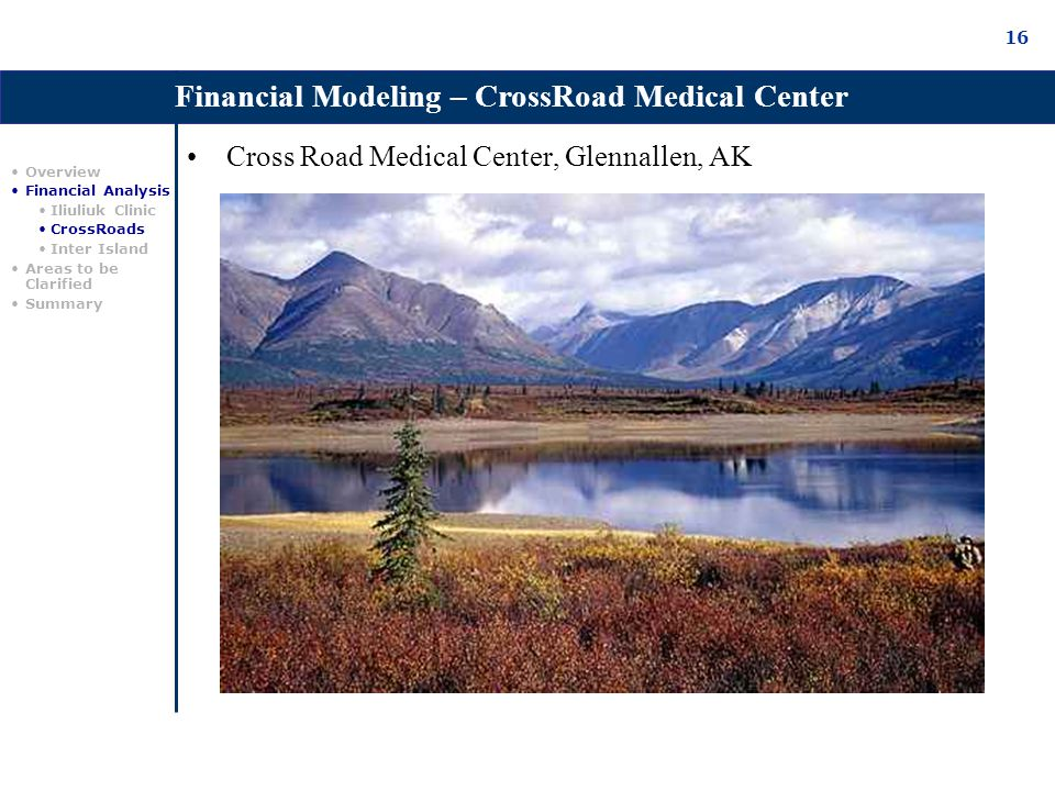 16 Cross Road Medical Center, Glennallen, AK Financial Modeling – CrossRoad Medical Center Overview Financial Analysis Iliuliuk Clinic CrossRoads Inter Island Areas to be Clarified Summary