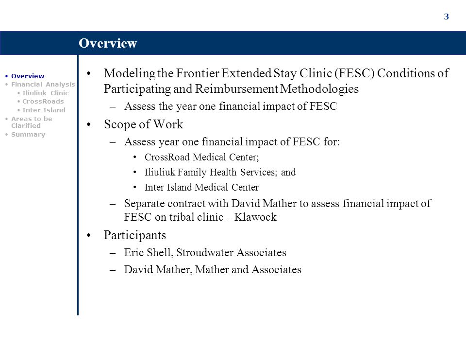3 Overview Modeling the Frontier Extended Stay Clinic (FESC) Conditions of Participating and Reimbursement Methodologies –Assess the year one financial impact of FESC Scope of Work –Assess year one financial impact of FESC for: CrossRoad Medical Center; Iliuliuk Family Health Services; and Inter Island Medical Center –Separate contract with David Mather to assess financial impact of FESC on tribal clinic – Klawock Participants –Eric Shell, Stroudwater Associates –David Mather, Mather and Associates Overview Financial Analysis Iliuliuk Clinic CrossRoads Inter Island Areas to be Clarified Summary