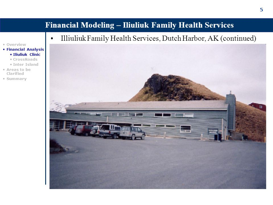 5 Illiuliuk Family Health Services, Dutch Harbor, AK (continued) Financial Modeling – Iliuliuk Family Health Services Overview Financial Analysis Iliuliuk Clinic CrossRoads Inter Island Areas to be Clarified Summary