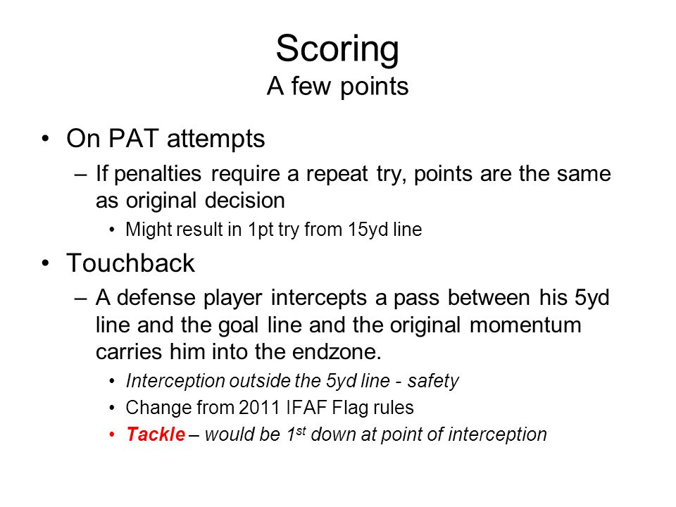 Scoring A few points On PAT attempts –If penalties require a repeat try, points are the same as original decision Might result in 1pt try from 15yd line Touchback –A defense player intercepts a pass between his 5yd line and the goal line and the original momentum carries him into the endzone.