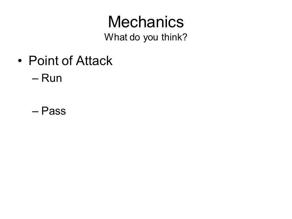 Mechanics What do you think Point of Attack –Run –Pass
