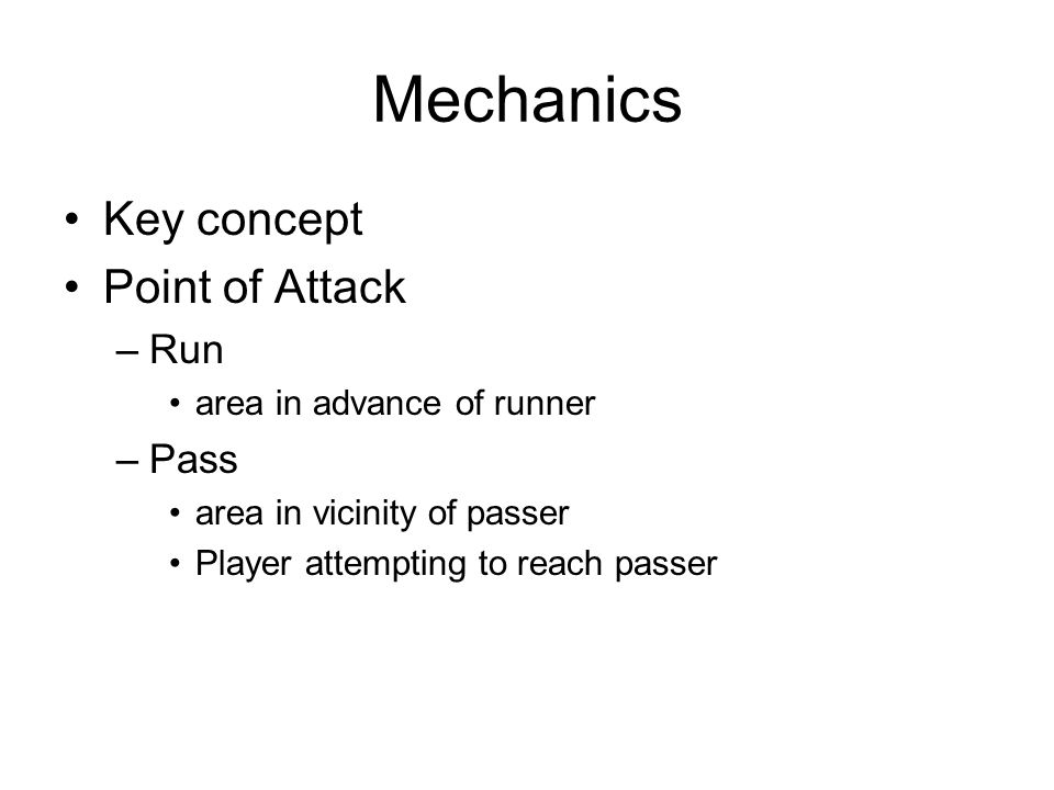Mechanics Key concept Point of Attack –Run area in advance of runner –Pass area in vicinity of passer Player attempting to reach passer