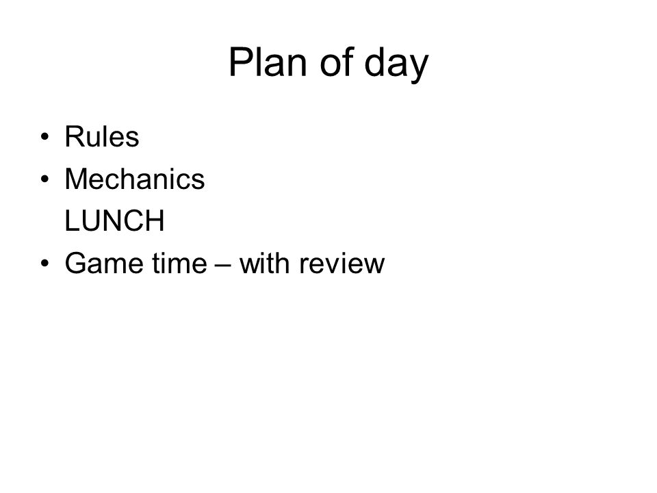 Plan of day Rules Mechanics LUNCH Game time – with review