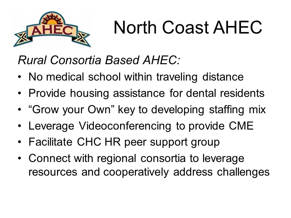 North Coast AHEC Rural Consortia Based AHEC: No medical school within traveling distance Provide housing assistance for dental residents Grow your Own key to developing staffing mix Leverage Videoconferencing to provide CME Facilitate CHC HR peer support group Connect with regional consortia to leverage resources and cooperatively address challenges