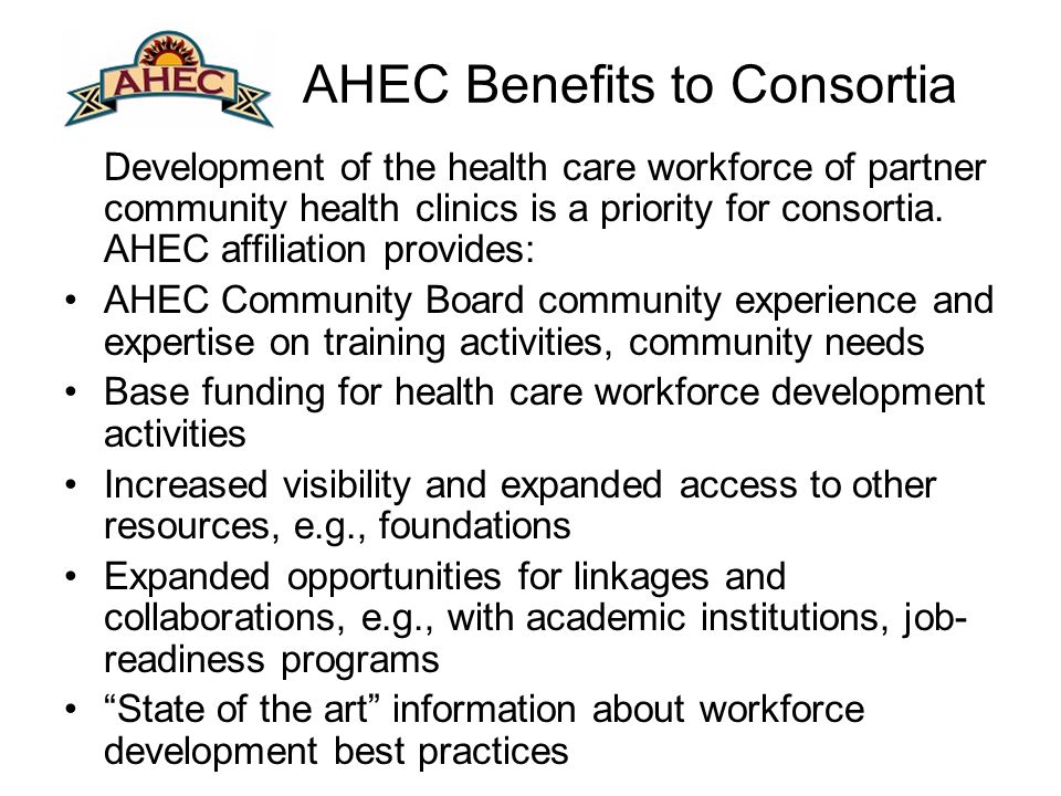 AHEC Benefits to Consortia Development of the health care workforce of partner community health clinics is a priority for consortia.