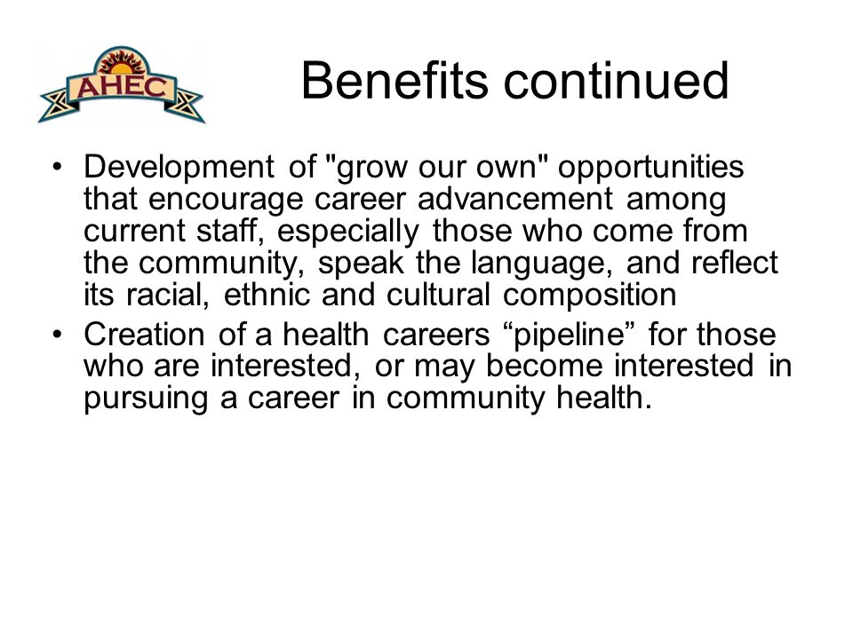 Benefits continued Development of grow our own opportunities that encourage career advancement among current staff, especially those who come from the community, speak the language, and reflect its racial, ethnic and cultural composition Creation of a health careers pipeline for those who are interested, or may become interested in pursuing a career in community health.
