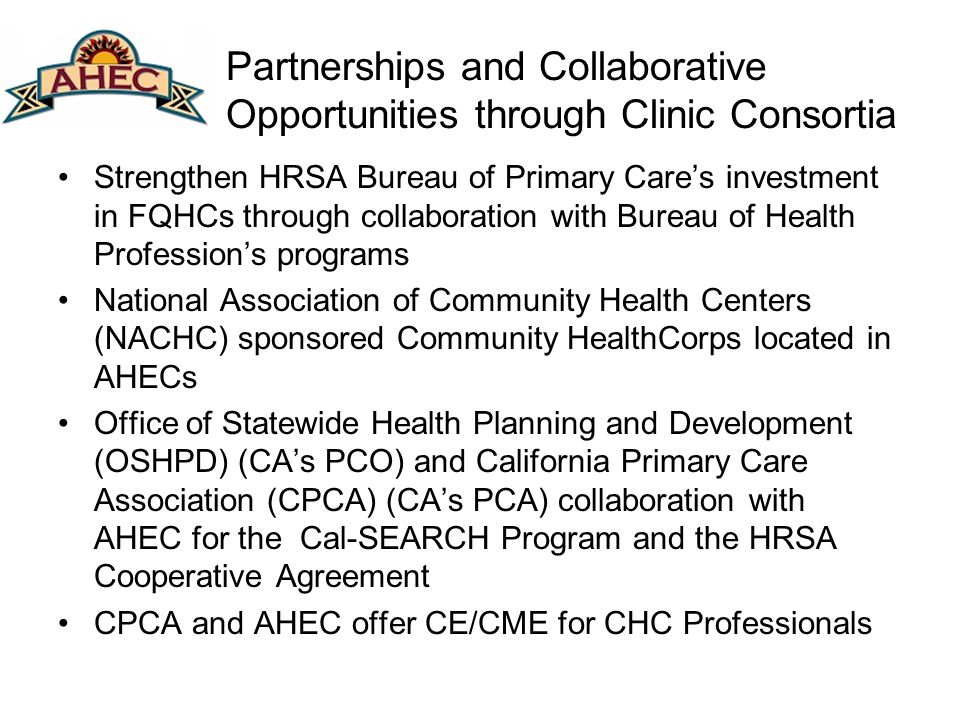 Partnerships and Collaborative Opportunities through Clinic Consortia Strengthen HRSA Bureau of Primary Cares investment in FQHCs through collaboration with Bureau of Health Professions programs National Association of Community Health Centers (NACHC) sponsored Community HealthCorps located in AHECs Office of Statewide Health Planning and Development (OSHPD) (CAs PCO) and California Primary Care Association (CPCA) (CAs PCA) collaboration with AHEC for the Cal-SEARCH Program and the HRSA Cooperative Agreement CPCA and AHEC offer CE/CME for CHC Professionals