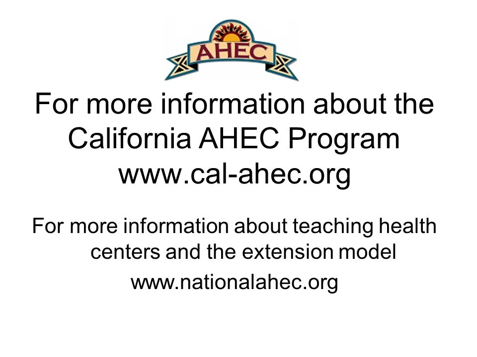 For more information about the California AHEC Program   For more information about teaching health centers and the extension model