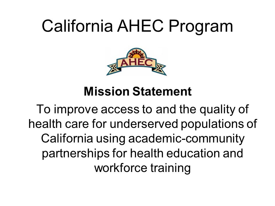 California AHEC Program Mission Statement To improve access to and the quality of health care for underserved populations of California using academic-community partnerships for health education and workforce training