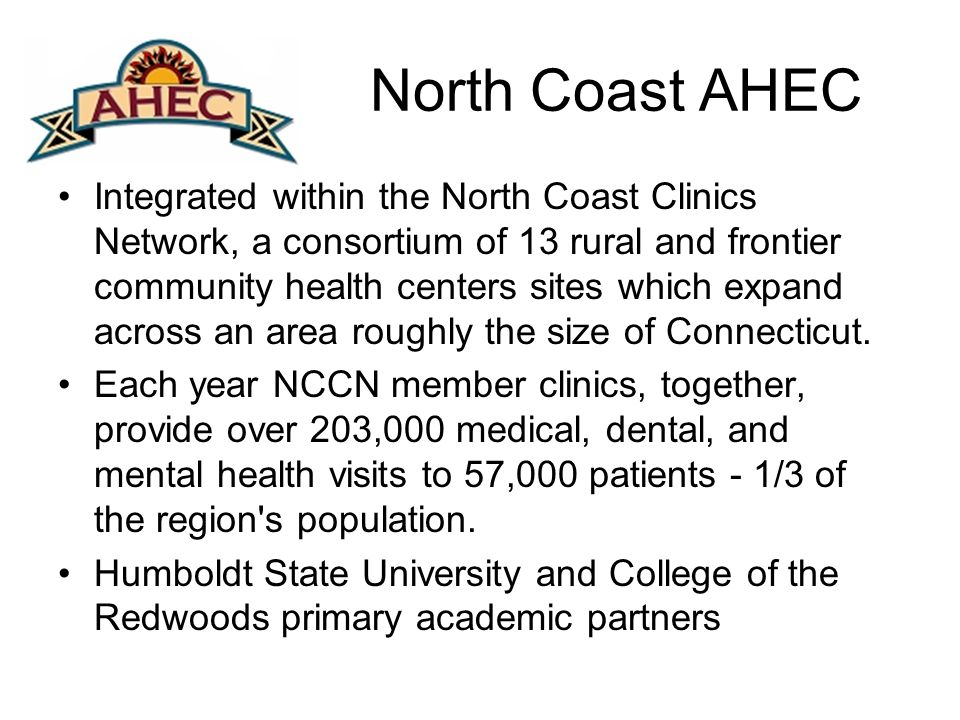 North Coast AHEC Integrated within the North Coast Clinics Network, a consortium of 13 rural and frontier community health centers sites which expand across an area roughly the size of Connecticut.