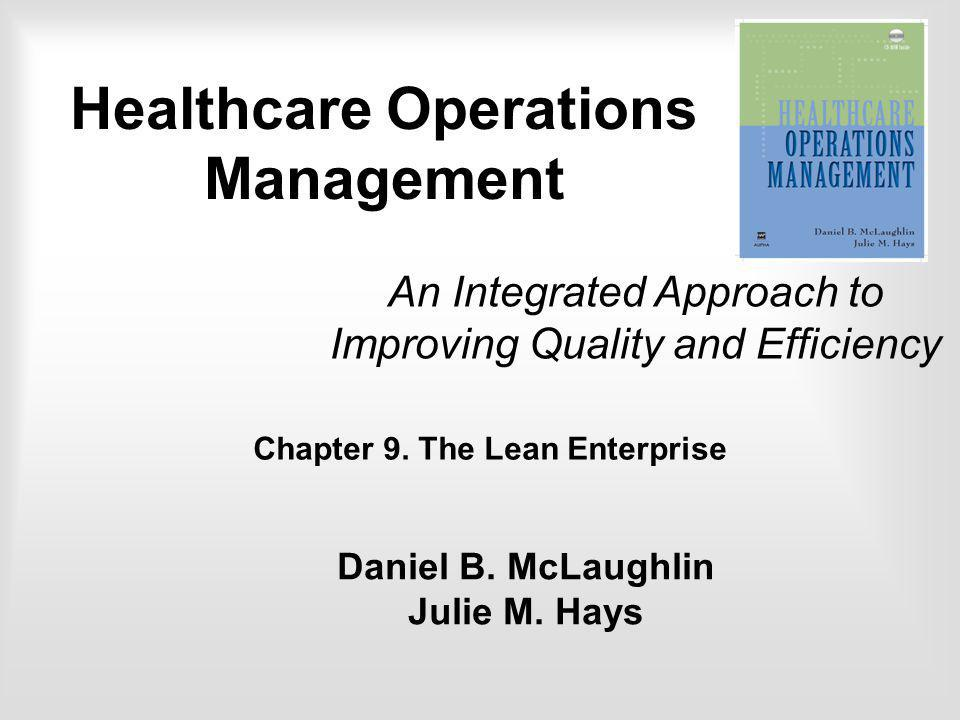 Chapter 9. The Lean Enterprise An Integrated Approach to Improving Quality and Efficiency Daniel B. McLaughlin Julie M. Hays Healthcare Operations Man