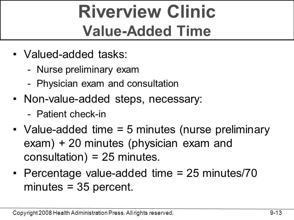 Copyright 2008 Health Administration Press. All rights reserved. 9-13 Riverview Clinic Value-Added Time Valued-added tasks: -Nurse preliminary exam -P