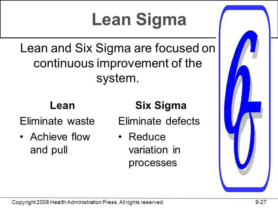 Copyright 2008 Health Administration Press. All rights reserved. 9-27 Lean Sigma Lean Eliminate waste Achieve flow and pull Six Sigma Eliminate defect