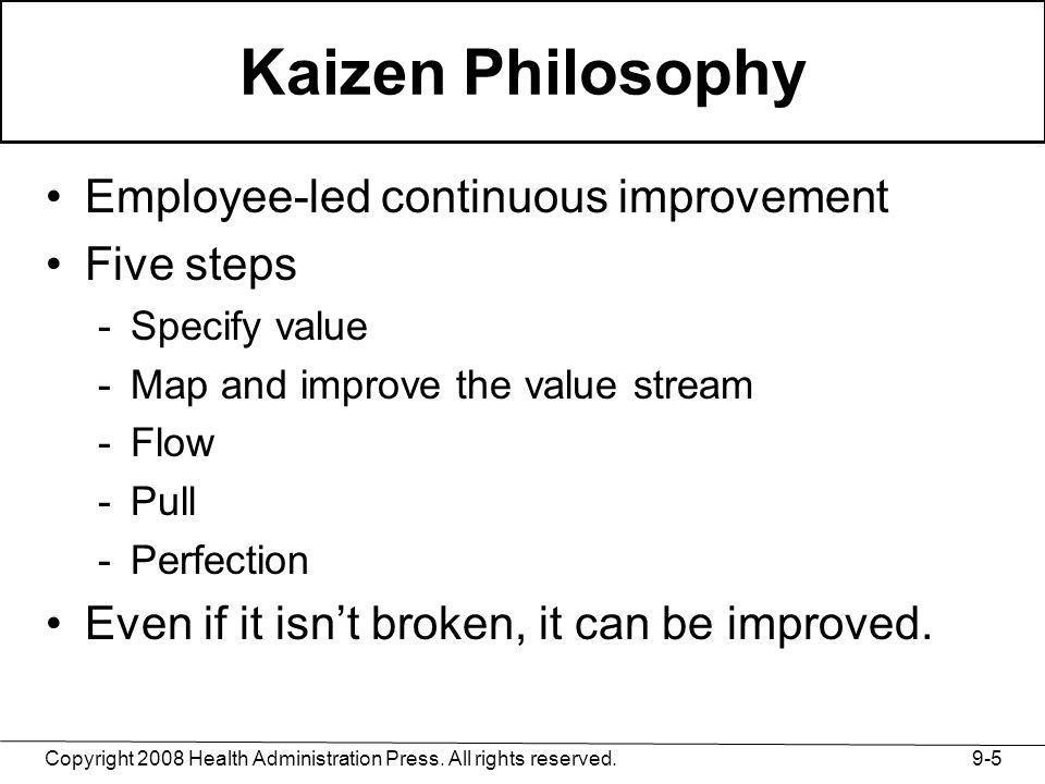 Copyright 2008 Health Administration Press. All rights reserved. 9-5 Kaizen Philosophy Employee-led continuous improvement Five steps -Specify value -
