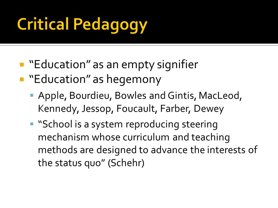 Education as an empty signifier Education as hegemony Apple, Bourdieu, Bowles and Gintis, MacLeod, Kennedy, Jessop, Foucault, Farber, Dewey School is