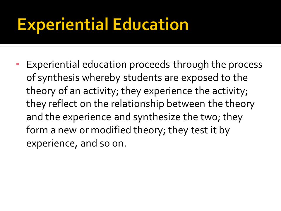 Experiential education proceeds through the process of synthesis whereby students are exposed to the theory of an activity; they experience the activi