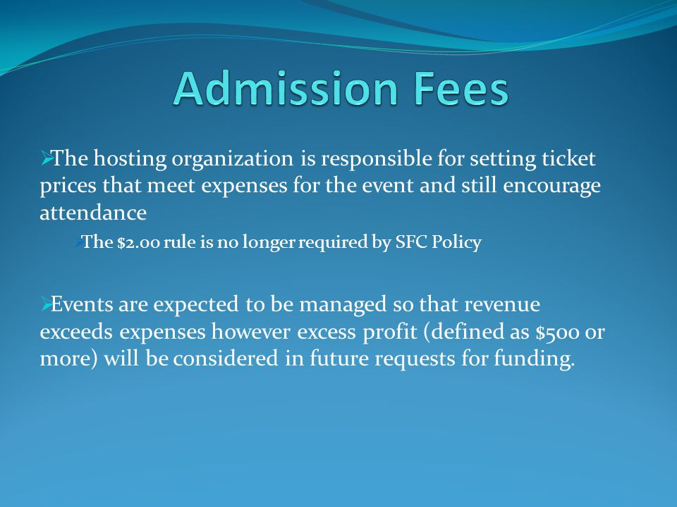 The hosting organization is responsible for setting ticket prices that meet expenses for the event and still encourage attendance The $2.00 rule is no longer required by SFC Policy Events are expected to be managed so that revenue exceeds expenses however excess profit (defined as $500 or more) will be considered in future requests for funding.
