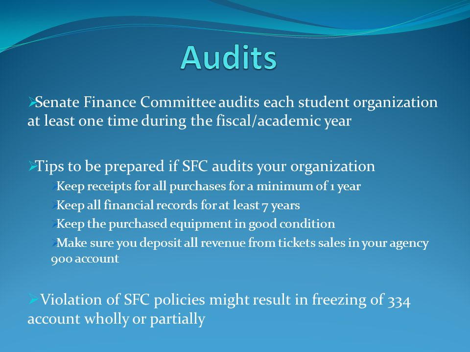 Senate Finance Committee audits each student organization at least one time during the fiscal/academic year Tips to be prepared if SFC audits your organization Keep receipts for all purchases for a minimum of 1 year Keep all financial records for at least 7 years Keep the purchased equipment in good condition Make sure you deposit all revenue from tickets sales in your agency 900 account Violation of SFC policies might result in freezing of 334 account wholly or partially