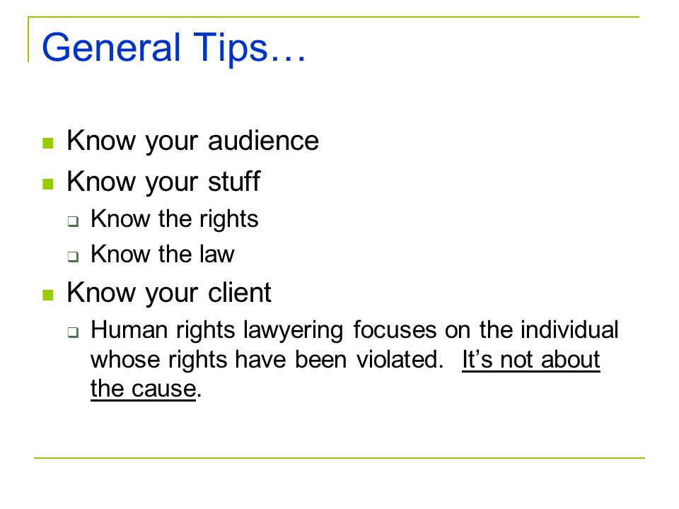 General Tips… Know your audience Know your stuff Know the rights Know the law Know your client Human rights lawyering focuses on the individual whose
