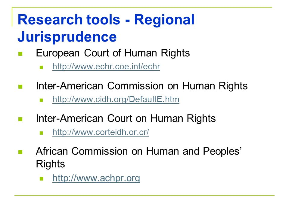 Research tools - Regional Jurisprudence European Court of Human Rights http://www.echr.coe.int/echr Inter-American Commission on Human Rights http://w