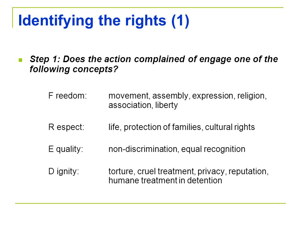 Identifying the rights (1) Step 1: Does the action complained of engage one of the following concepts? F reedom:movement, assembly, expression, religi