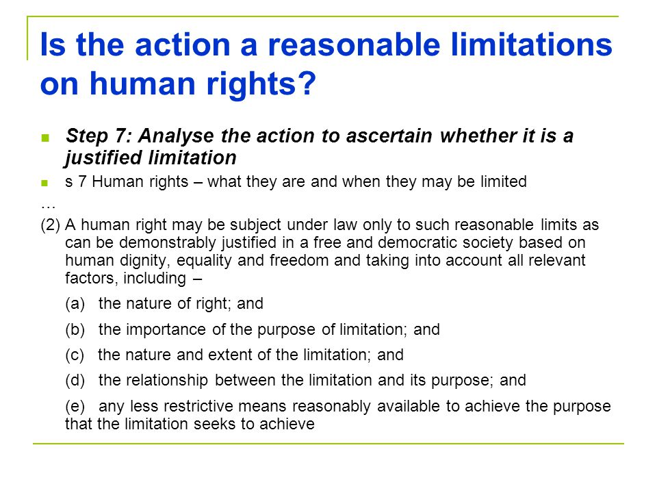 Is the action a reasonable limitations on human rights? Step 7: Analyse the action to ascertain whether it is a justified limitation s 7 Human rights