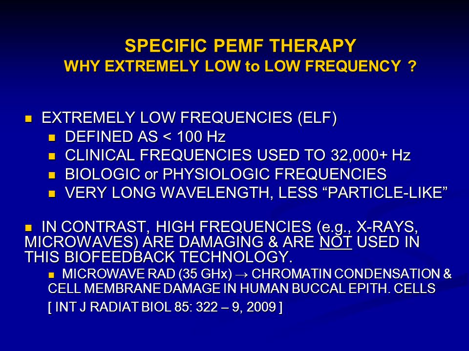 SPECIFIC PEMF THERAPY WHY EXTREMELY LOW to LOW FREQUENCY ? EXTREMELY LOW FREQUENCIES (ELF) EXTREMELY LOW FREQUENCIES (ELF) DEFINED AS < 100 Hz DEFINED