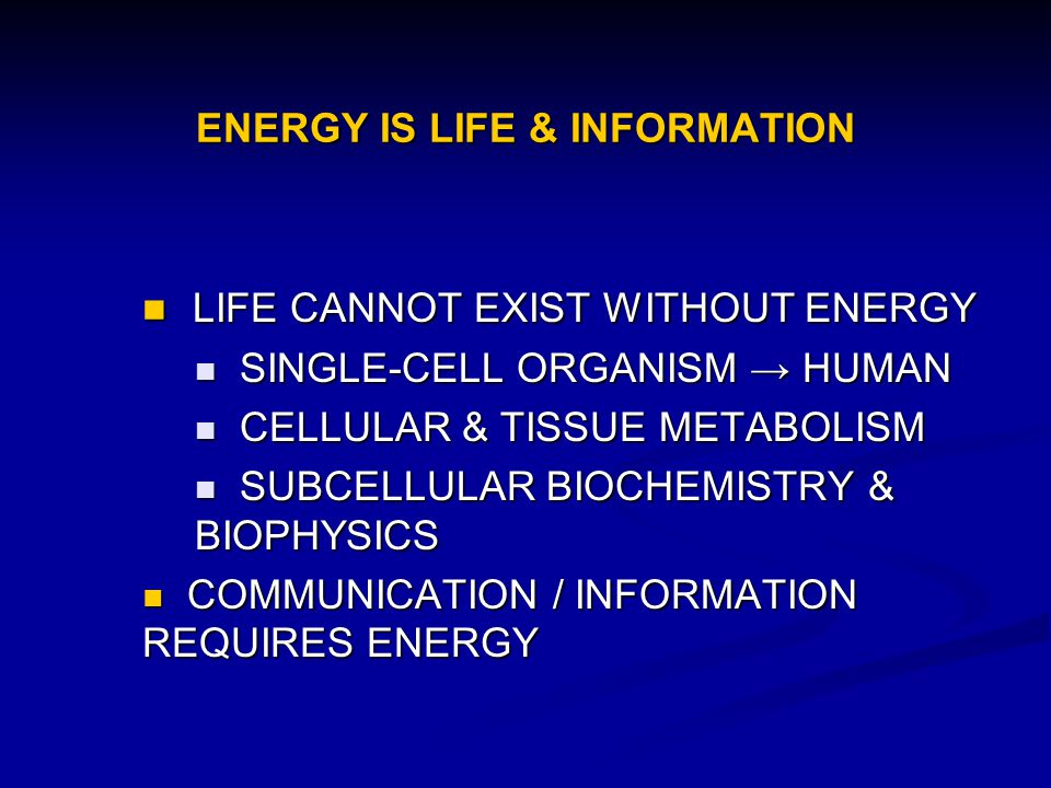 ENERGY IS LIFE & INFORMATION LIFE CANNOT EXIST WITHOUT ENERGY LIFE CANNOT EXIST WITHOUT ENERGY SINGLE-CELL ORGANISM HUMAN SINGLE-CELL ORGANISM HUMAN C