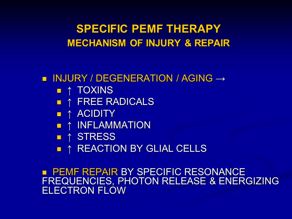 SPECIFIC PEMF THERAPY MECHANISM OF INJURY & REPAIR INJURY / DEGENERATION / AGING INJURY / DEGENERATION / AGING TOXINS TOXINS FREE RADICALS FREE RADICA