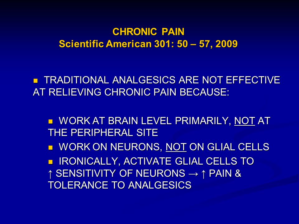 CHRONIC PAIN Scientific American 301: 50 – 57, 2009 TRADITIONAL ANALGESICS ARE NOT EFFECTIVE AT RELIEVING CHRONIC PAIN BECAUSE: TRADITIONAL ANALGESICS