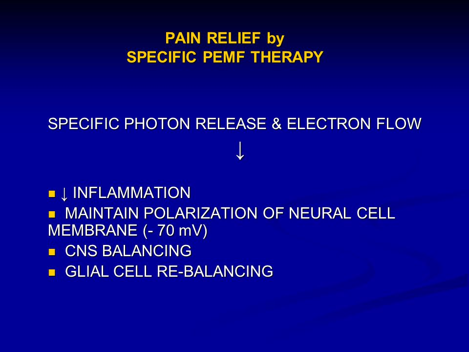 PAIN RELIEF by SPECIFIC PEMF THERAPY SPECIFIC PHOTON RELEASE & ELECTRON FLOW INFLAMMATION INFLAMMATION MAINTAIN POLARIZATION OF NEURAL CELL MEMBRANE (