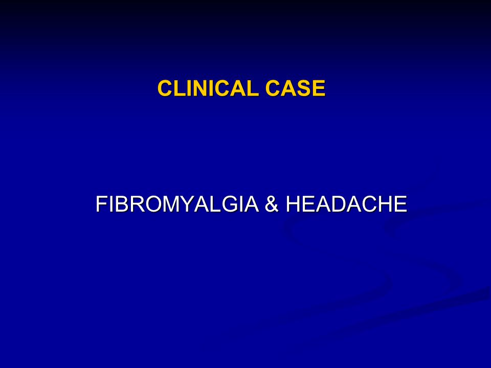 CLINICAL CASE FIBROMYALGIA & HEADACHE FIBROMYALGIA & HEADACHE