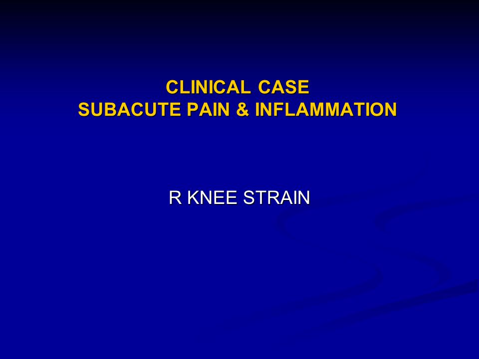 CLINICAL CASE SUBACUTE PAIN & INFLAMMATION R KNEE STRAIN