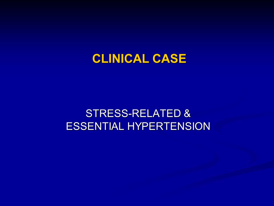 CLINICAL CASE STRESS-RELATED & ESSENTIAL HYPERTENSION