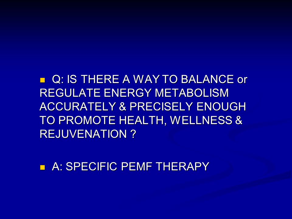 Q: IS THERE A WAY TO BALANCE or REGULATE ENERGY METABOLISM ACCURATELY & PRECISELY ENOUGH TO PROMOTE HEALTH, WELLNESS & REJUVENATION ? Q: IS THERE A WA