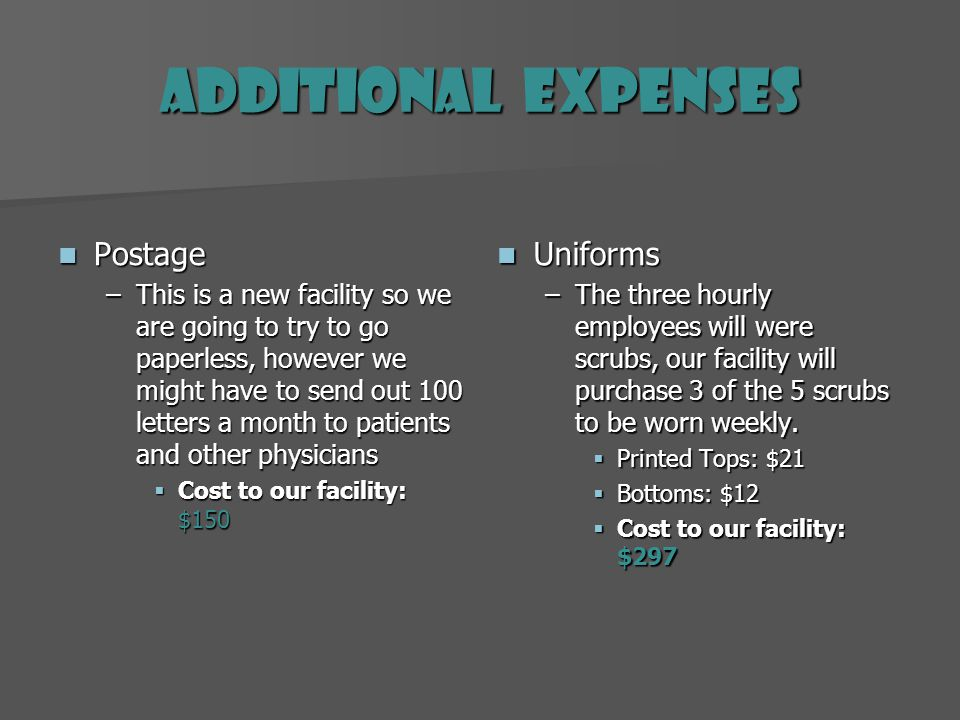 Additional Expenses Postage Postage –This is a new facility so we are going to try to go paperless, however we might have to send out 100 letters a month to patients and other physicians Cost to our facility: $150 Uniforms Uniforms –The three hourly employees will were scrubs, our facility will purchase 3 of the 5 scrubs to be worn weekly.