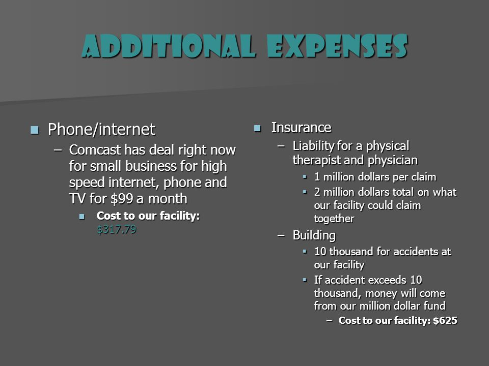 Additional Expenses Phone/internet Phone/internet –Comcast has deal right now for small business for high speed internet, phone and TV for $99 a month Cost to our facility: $317.79 Insurance Insurance –Liability for a physical therapist and physician 1 million dollars per claim 2 million dollars total on what our facility could claim together –Building 10 thousand for accidents at our facility If accident exceeds 10 thousand, money will come from our million dollar fund –Cost to our facility: $625