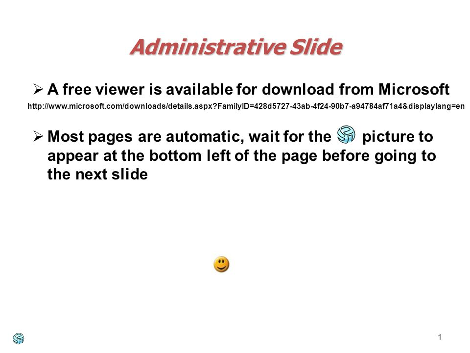 1 Administrative Slide A free viewer is available for download from Microsoft Most pages are automatic, wait for the picture to appear at the bottom left of the page before going to the next slide http://www.microsoft.com/downloads/details.aspx?FamilyID=428d5727-43ab-4f24-90b7-a94784af71a4&displaylang=en