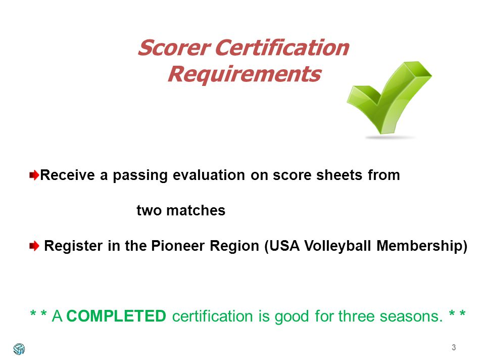 3 Scorer Certification Requirements Receive a passing evaluation on score sheets from two matches Register in the Pioneer Region (USA Volleyball Membership) * * A COMPLETED certification is good for three seasons.